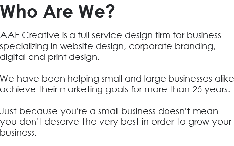 Who Are We? AAF Creative is a full service design firm for business specializing in website design, corporate branding, digital and print design. We have been helping small and large businesses alike achieve their marketing goals for more than 25 years. Just because you're a small business doesn't mean you don't deserve the very best in order to grow your business.